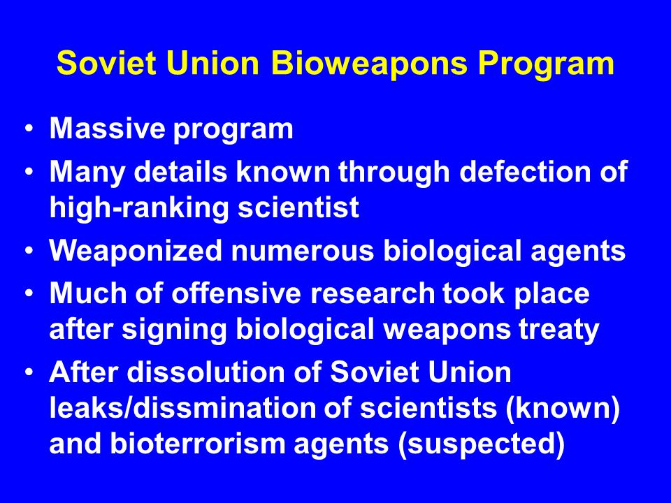 Soviet Union Bioweapons Program Massive program Many details known through defection of high-ranking scientist Weaponized numerous biological agents Much of offensive research took place after signing biological weapons treaty After dissolution of Soviet Union leaks/dissmination of scientists (known) and bioterrorism agents (suspected)