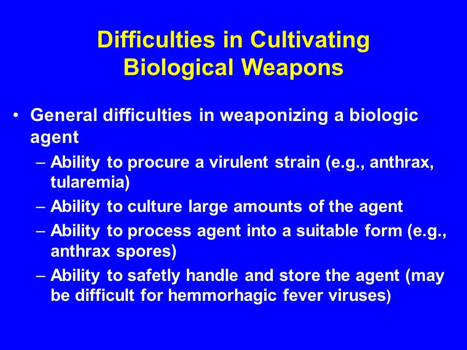 Difficulties in Cultivating Biological Weapons General difficulties in weaponizing a biologic agent –Ability to procure a virulent strain (e.g., anthrax, tularemia) –Ability to culture large amounts of the agent –Ability to process agent into a suitable form (e.g., anthrax spores) –Ability to safetly handle and store the agent (may be difficult for hemmorhagic fever viruses )