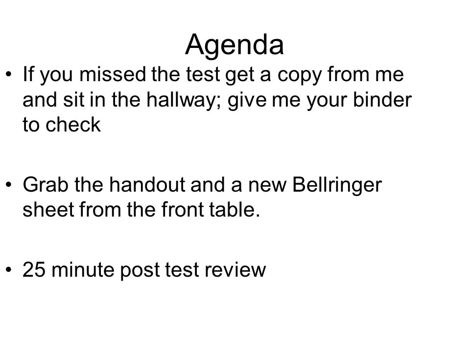 Agenda If you missed the test get a copy from me and sit in the hallway; give me your binder to check Grab the handout and a new Bellringer sheet from the front table.