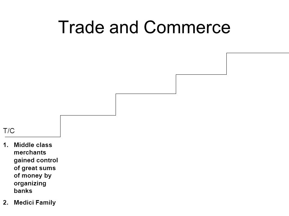 Trade and Commerce 1.Middle class merchants gained control of great sums of money by organizing banks 2.Medici Family T/C