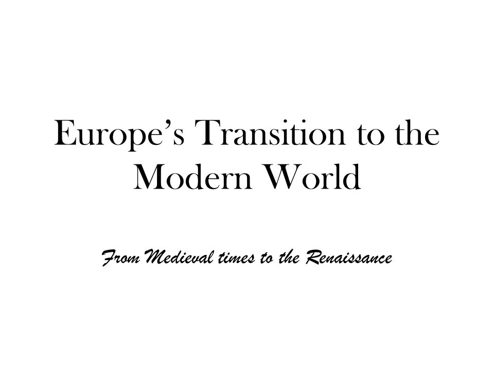 Europe's Transition to the Modern World From Medieval times to the Renaissance