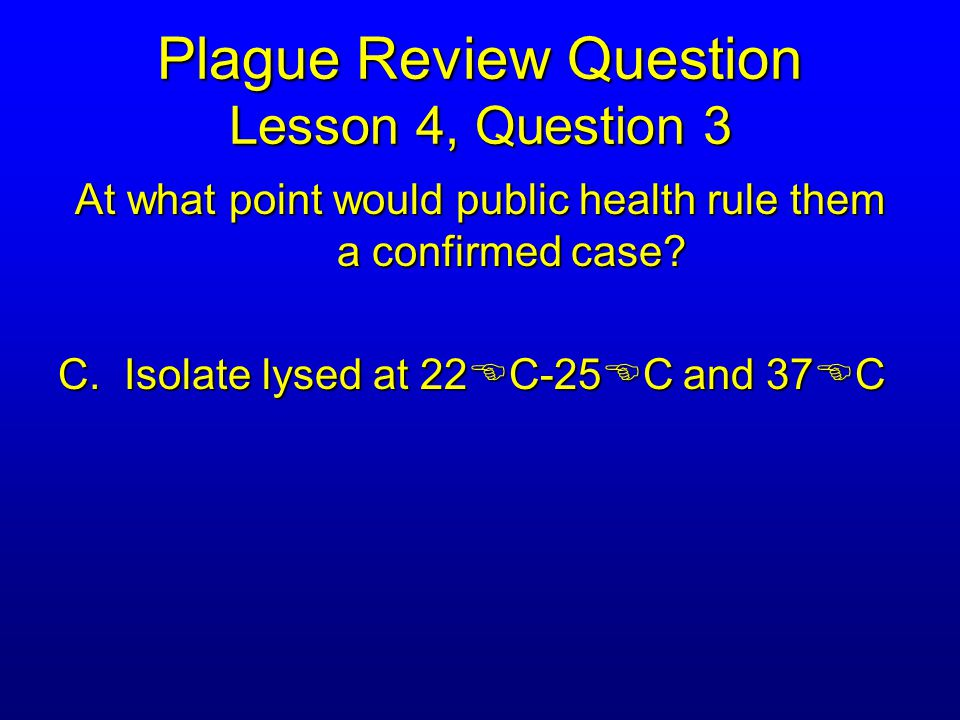 Plague Review Question Lesson 4, Question 3 At what point would public health rule them a confirmed case.