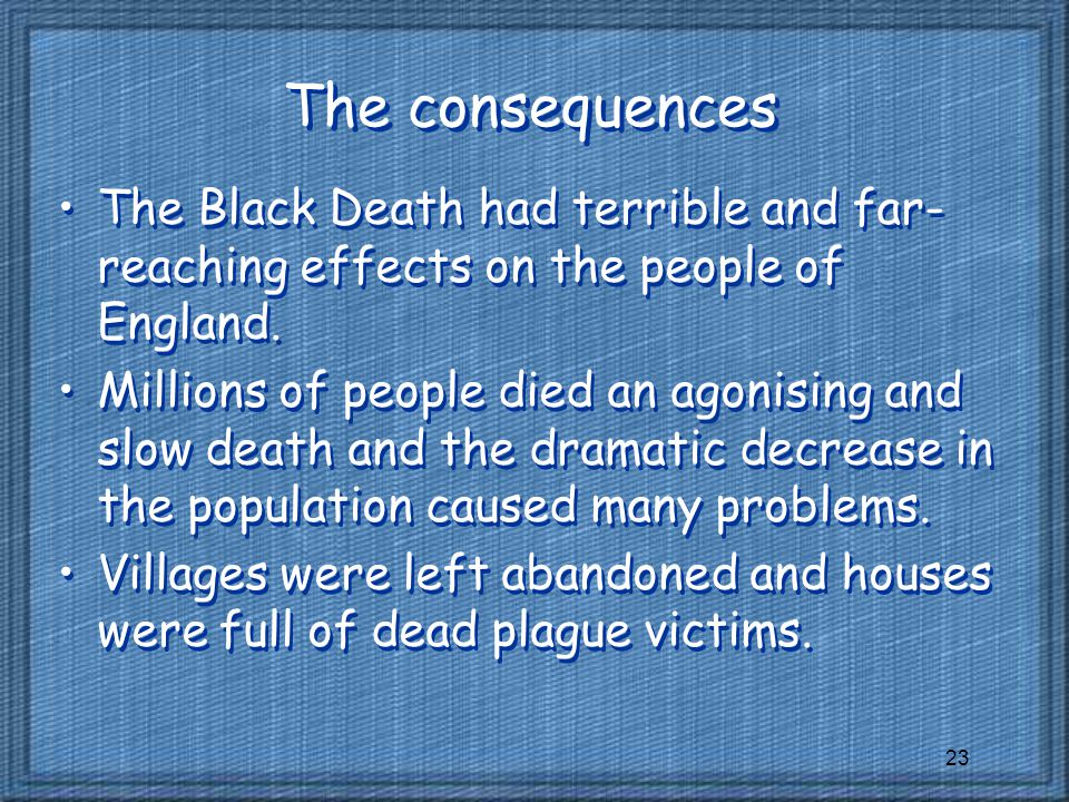 23 The consequences The Black Death had terrible and far- reaching effects on the people of England.