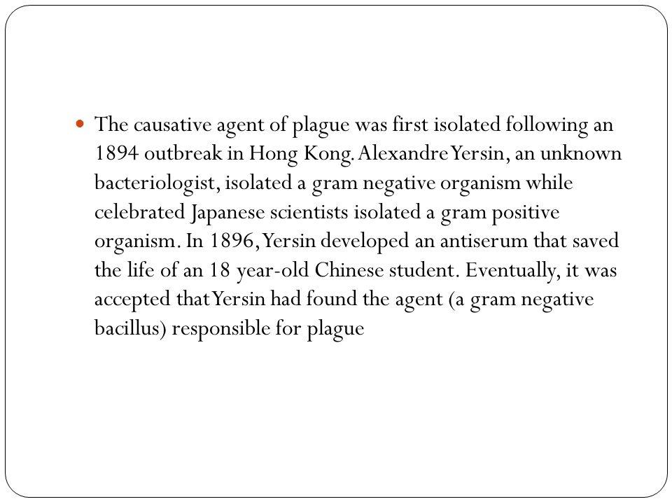 Discovery 1894: Hong Kong Alexandre Yersin Identified Gram negative bacillus 1896 Developed antiserum