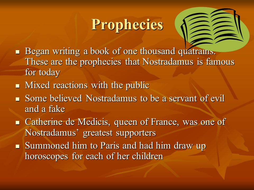 Prophecies Began writing a book of one thousand quatrains. These are the prophecies that Nostradamus is famous for today Began writing a book of one t