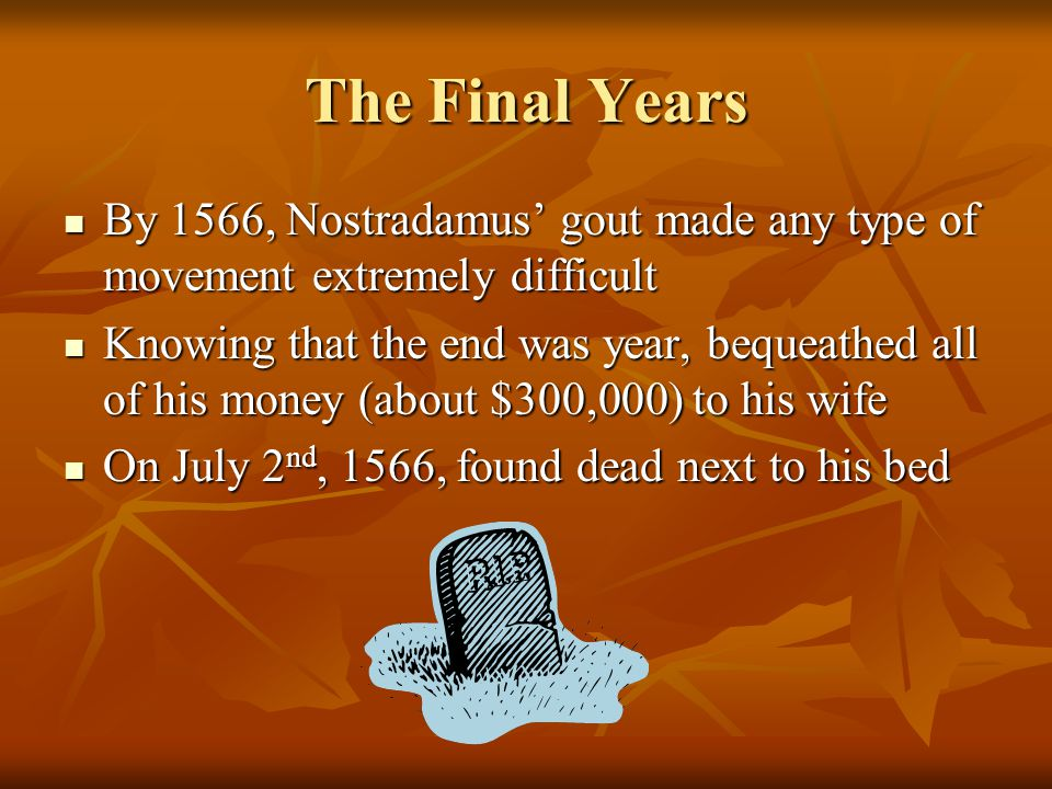 The Final Years By 1566, Nostradamus' gout made any type of movement extremely difficult By 1566, Nostradamus' gout made any type of movement extremely difficult Knowing that the end was year, bequeathed all of his money (about $300,000) to his wife Knowing that the end was year, bequeathed all of his money (about $300,000) to his wife On July 2 nd, 1566, found dead next to his bed On July 2 nd, 1566, found dead next to his bed