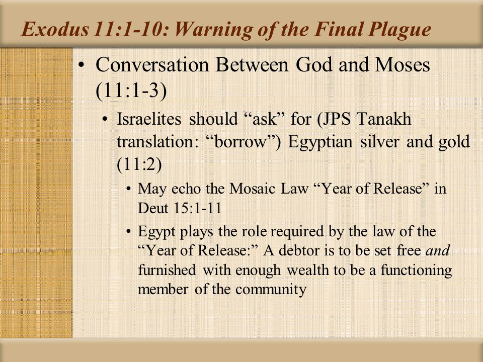 Exodus 11:1-10: Warning of the Final Plague Conversation Between God and Moses (11:1-3) People will view Hebrews favorably Fretheim: Pharaoh stands alone as recalcitrant Brueggemann: suggests above a conceit, and in reality the slaves seized what they wanted on the run and the Egyptians conceded their right to nothing Moses now regarded by Egyptians with awe because of the power he seems to have