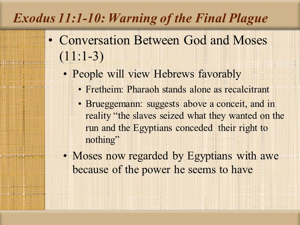 Exodus 11:1-10: Warning of the Final Plague Statement of Moses to Pharaoh (11:4-8) Tells Pharaoh what the LORD has told him including the detail not in God's conversation with him in 11:1-3 that the tenth plague will be the death of all firstborn sons There will be loud wailing throughout Egypt Recalls the cry of God's firstborn (4:22: Israel is My firstborn son ) in bondage in Egypt A measure for measure punishment for Pharaoh's refusal to free Egypt (JPS Study Bible) Brueggemann: Egypt's cry even more intense: Yahweh is the partisan advocate who is prepared to go to any extreme in defense of this vulnerable child