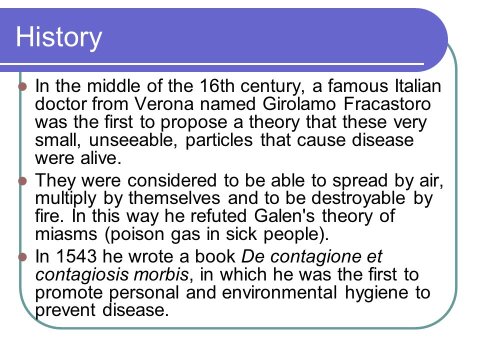 History In the middle of the 16th century, a famous Italian doctor from Verona named Girolamo Fracastoro was the first to propose a theory that these