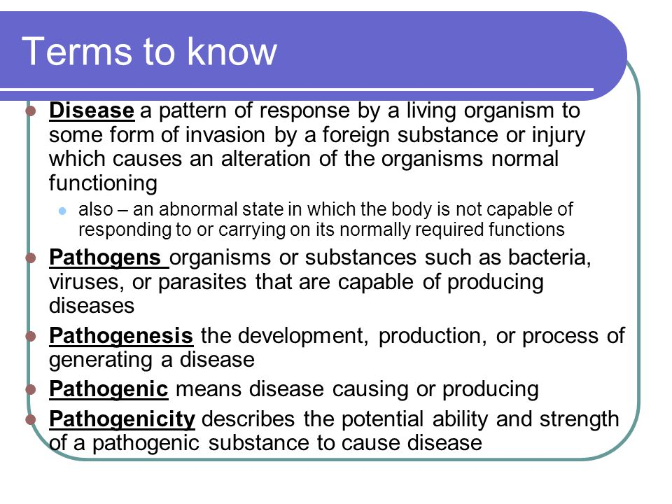 Terms to know Disease a pattern of response by a living organism to some form of invasion by a foreign substance or injury which causes an alteration