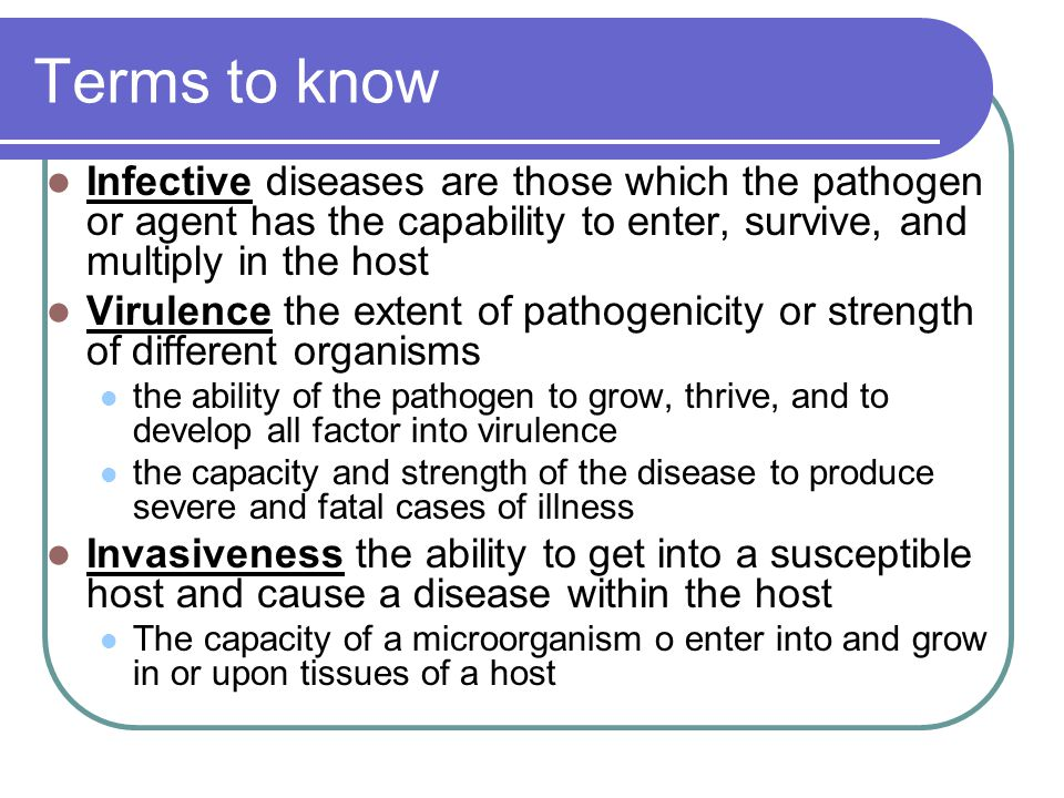 Terms to know Infective diseases are those which the pathogen or agent has the capability to enter, survive, and multiply in the host Virulence the ex