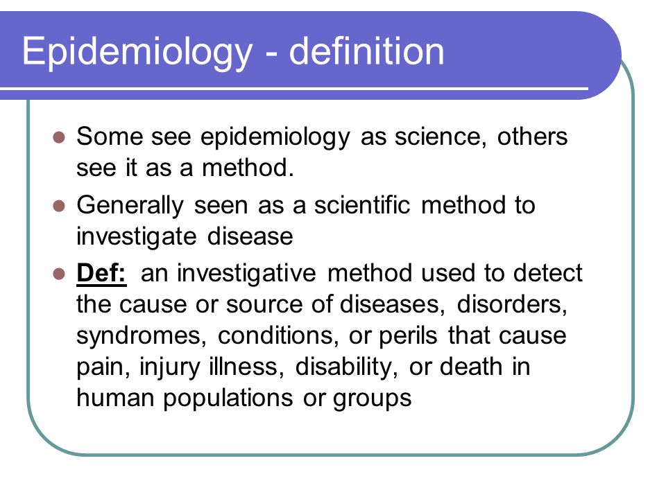 Epidemiology - definition Some see epidemiology as science, others see it as a method. Generally seen as a scientific method to investigate disease De
