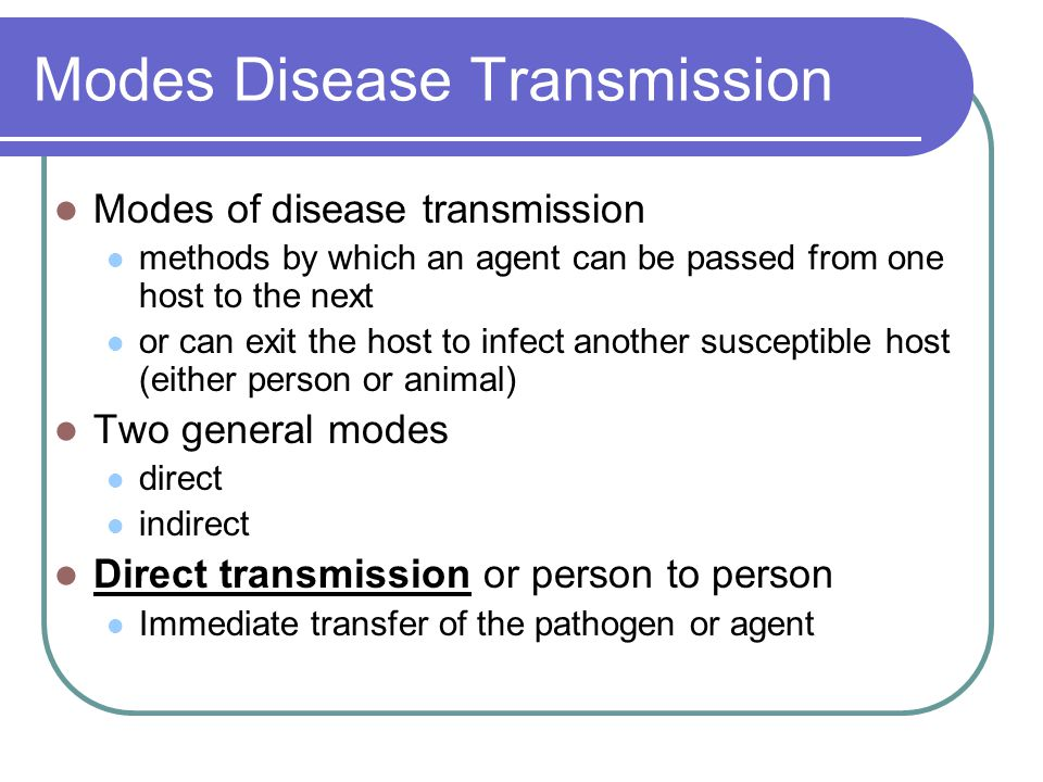 Modes Disease Transmission Modes of disease transmission methods by which an agent can be passed from one host to the next or can exit the host to inf
