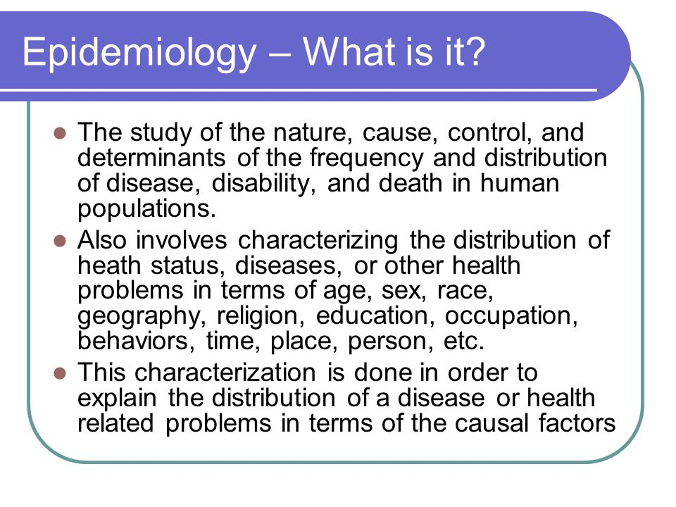 Epidemiology – What is it? The study of the nature, cause, control, and determinants of the frequency and distribution of disease, disability, and dea