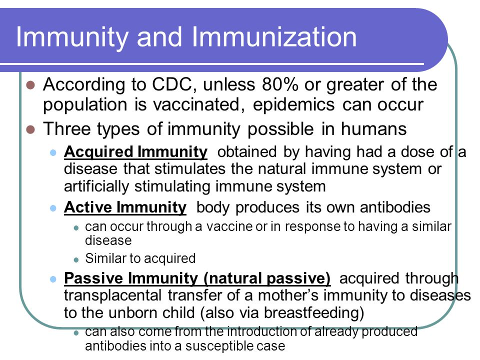 Immunity and Immunization According to CDC, unless 80% or greater of the population is vaccinated, epidemics can occur Three types of immunity possibl