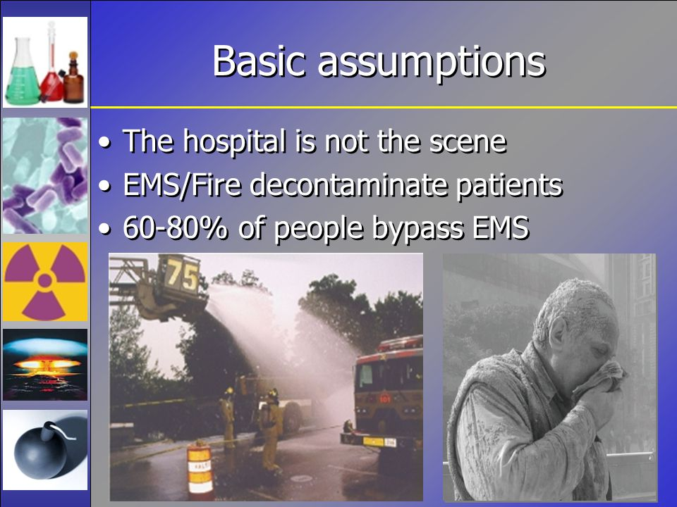 Basic assumptions The hospital is not the scene EMS/Fire decontaminate patients 60-80% of people bypass EMS The hospital is not the scene EMS/Fire decontaminate patients 60-80% of people bypass EMS