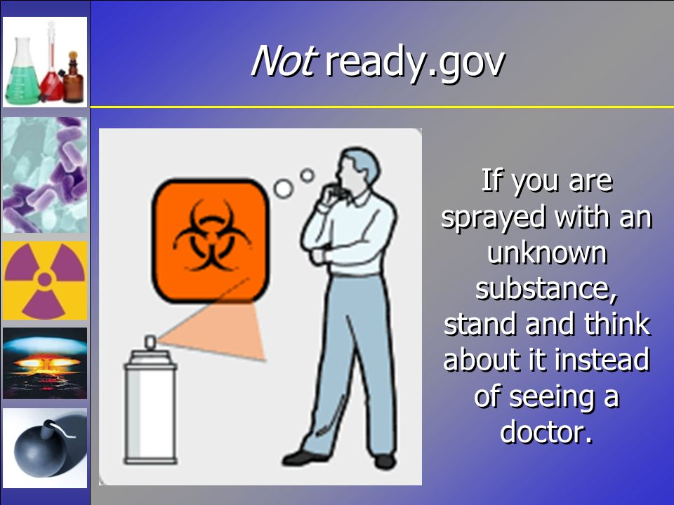 Not ready.gov If you are sprayed with an unknown substance, stand and think about it instead of seeing a doctor.