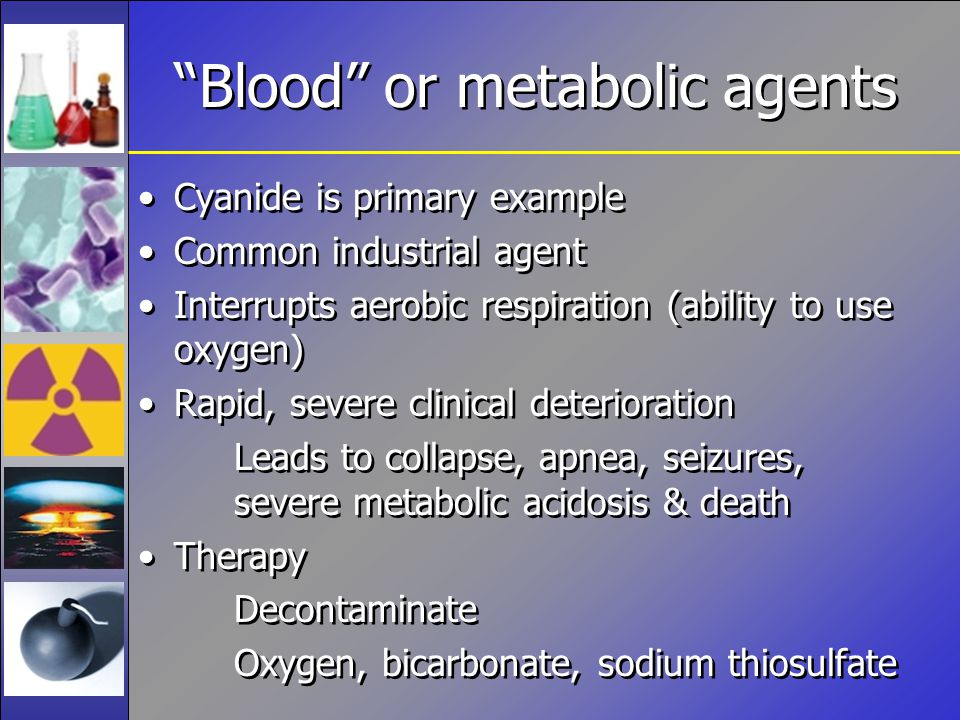 Blood or metabolic agents Cyanide is primary example Common industrial agent Interrupts aerobic respiration (ability to use oxygen) Rapid, severe clinical deterioration Leads to collapse, apnea, seizures, severe metabolic acidosis & death Therapy Decontaminate Oxygen, bicarbonate, sodium thiosulfate Cyanide is primary example Common industrial agent Interrupts aerobic respiration (ability to use oxygen) Rapid, severe clinical deterioration Leads to collapse, apnea, seizures, severe metabolic acidosis & death Therapy Decontaminate Oxygen, bicarbonate, sodium thiosulfate