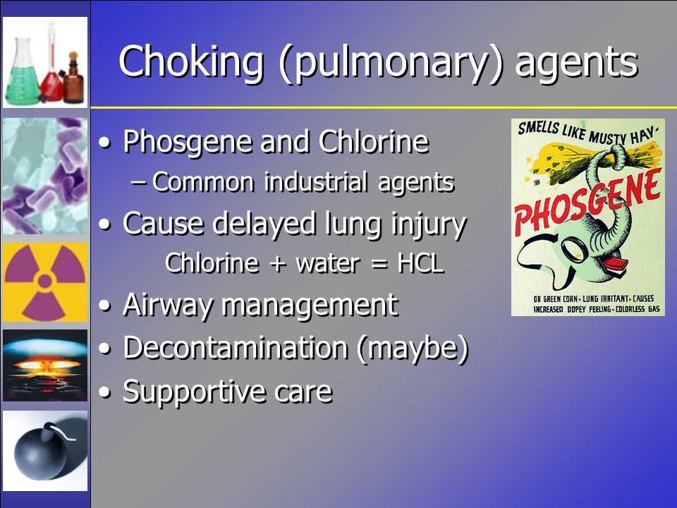Choking (pulmonary) agents Phosgene and Chlorine –Common industrial agents Cause delayed lung injury Chlorine + water = HCL Airway management Decontamination (maybe) Supportive care Phosgene and Chlorine –Common industrial agents Cause delayed lung injury Chlorine + water = HCL Airway management Decontamination (maybe) Supportive care