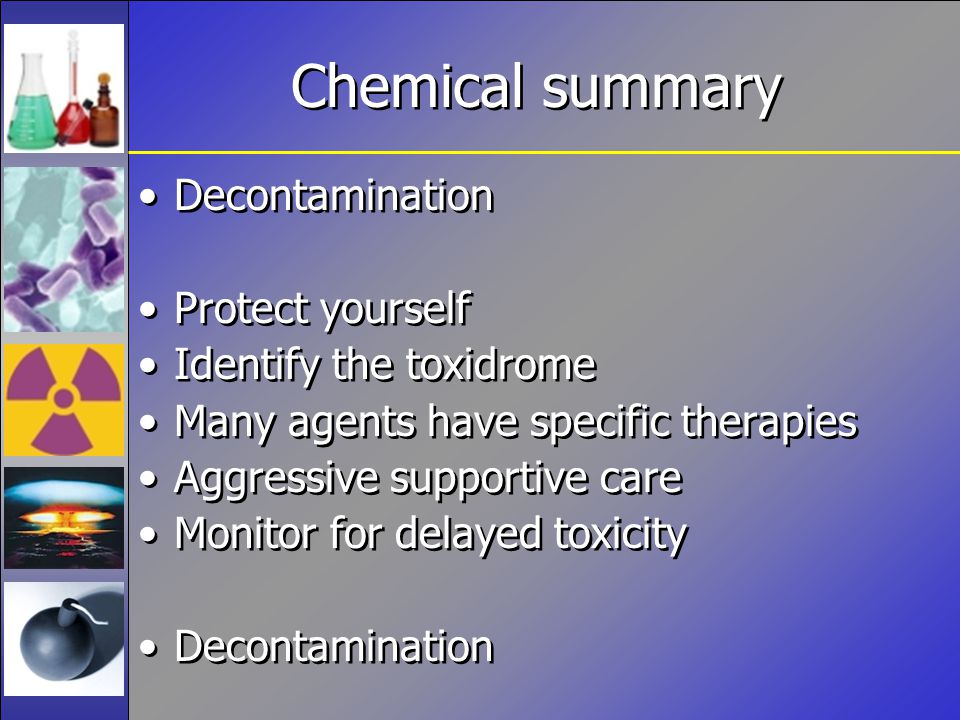 Chemical summary Decontamination Protect yourself Identify the toxidrome Many agents have specific therapies Aggressive supportive care Monitor for delayed toxicity Decontamination Protect yourself Identify the toxidrome Many agents have specific therapies Aggressive supportive care Monitor for delayed toxicity Decontamination