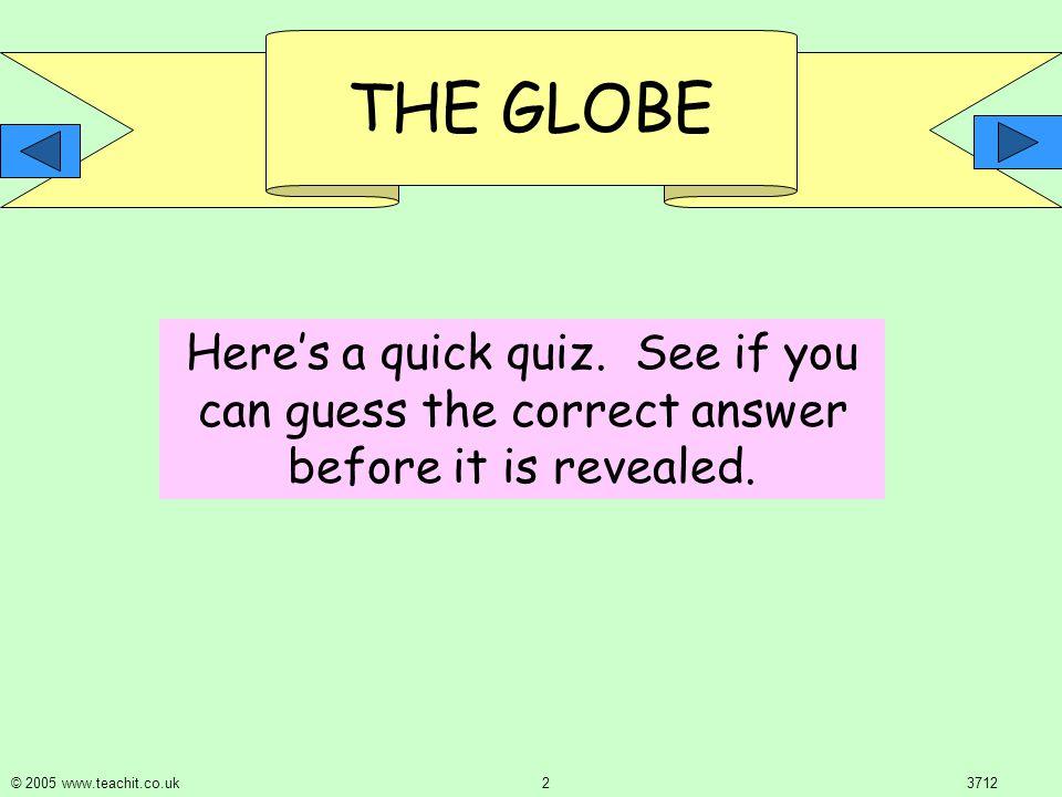 THE GLOBE © 2005 www.teachit.co.uk 23712 Here's a quick quiz.
