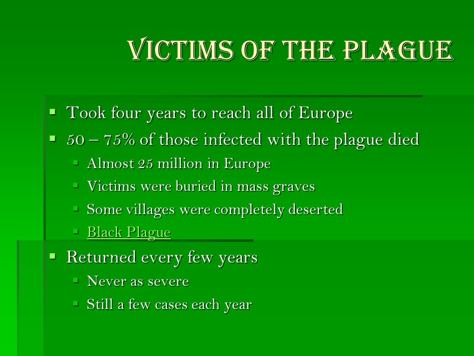 Victims of the Plague Victims of the Plague  Took four years to reach all of Europe  50 – 75% of those infected with the plague died  Almost 25 million in Europe  Victims were buried in mass graves  Some villages were completely deserted  Black Plague Black Plague Black Plague  Returned every few years  Never as severe  Still a few cases each year