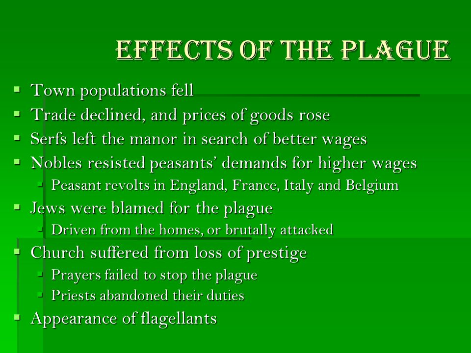 Effects of the Plague  Town populations fell  Trade declined, and prices of goods rose  Serfs left the manor in search of better wages  Nobles resisted peasants' demands for higher wages  Peasant revolts in England, France, Italy and Belgium  Jews were blamed for the plague  Driven from the homes, or brutally attacked  Church suffered from loss of prestige  Prayers failed to stop the plague  Priests abandoned their duties  Appearance of flagellants