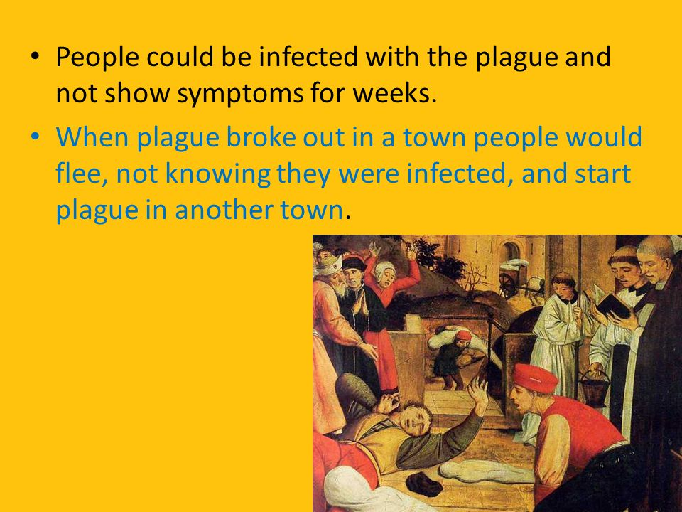 People could be infected with the plague and not show symptoms for weeks. When plague broke out in a town people would flee, not knowing they were inf