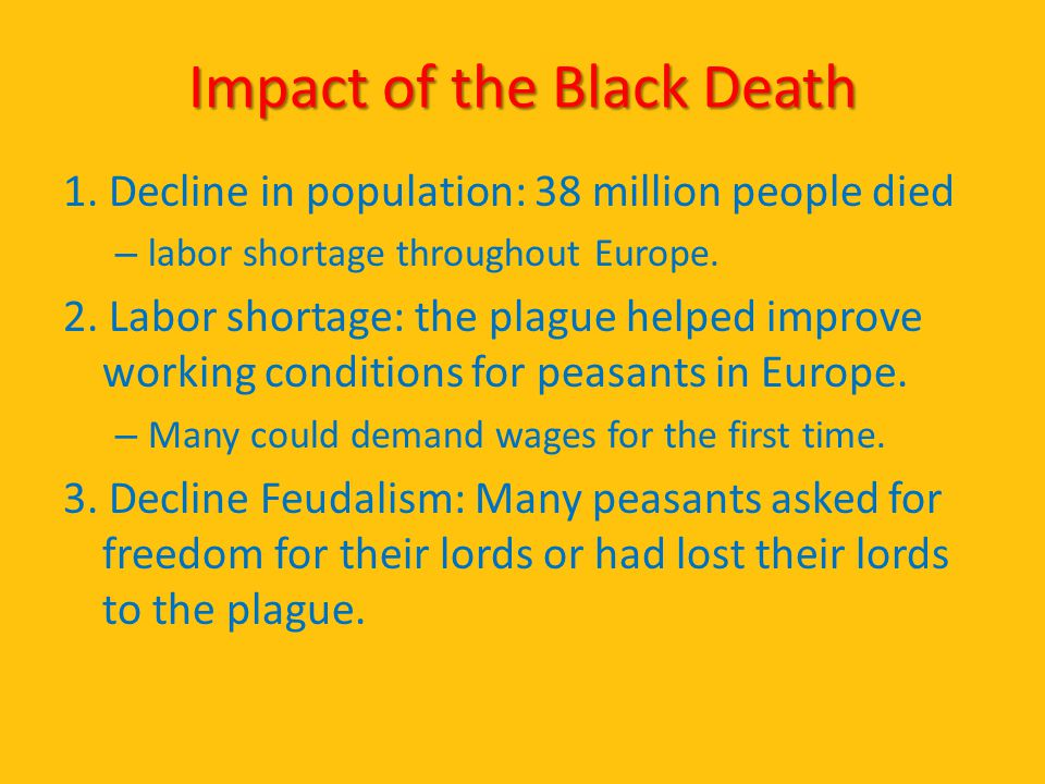 Impact of the Black Death 1. Decline in population: 38 million people died – labor shortage throughout Europe. 2. Labor shortage: the plague helped im