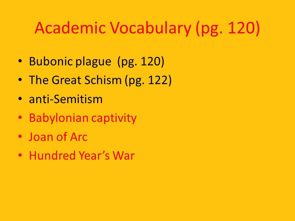 Academic Vocabulary (pg. 120) Bubonic plague (pg. 120) The Great Schism (pg. 122) anti-Semitism Babylonian captivity Joan of Arc Hundred Year's War