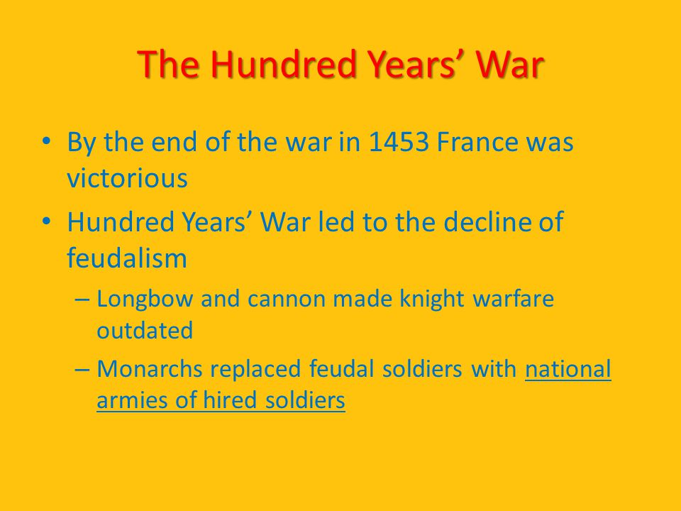 The Hundred Years' War By the end of the war in 1453 France was victorious Hundred Years' War led to the decline of feudalism – Longbow and cannon mad