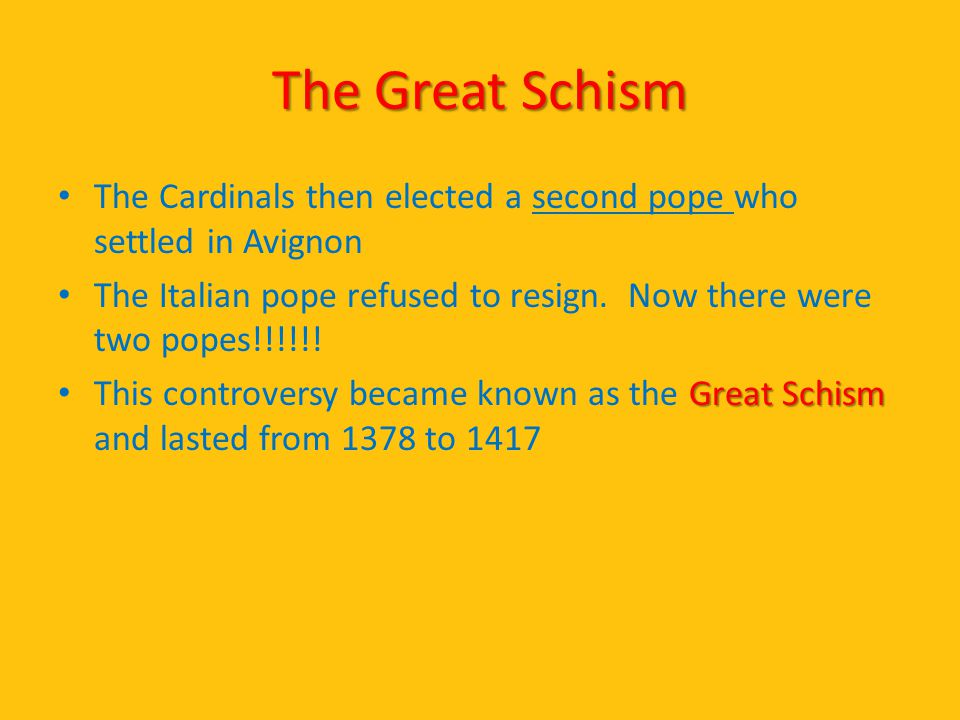 The Great Schism The Cardinals then elected a second pope who settled in Avignon The Italian pope refused to resign. Now there were two popes!!!!!! Gr