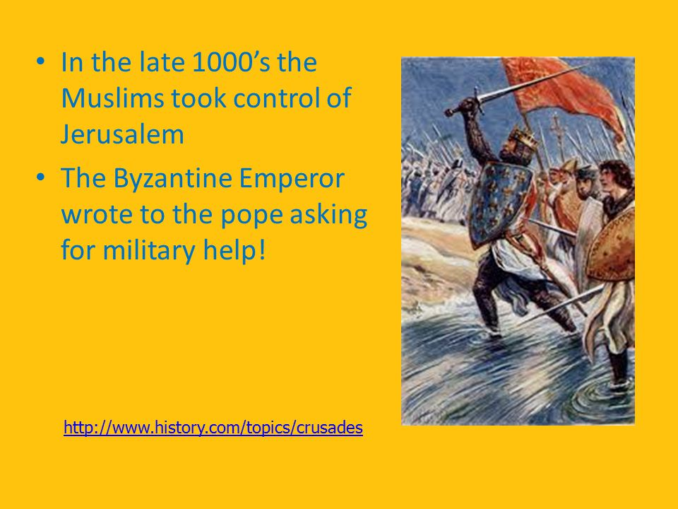 In the late 1000's the Muslims took control of Jerusalem The Byzantine Emperor wrote to the pope asking for military help! http://www.history.com/topi