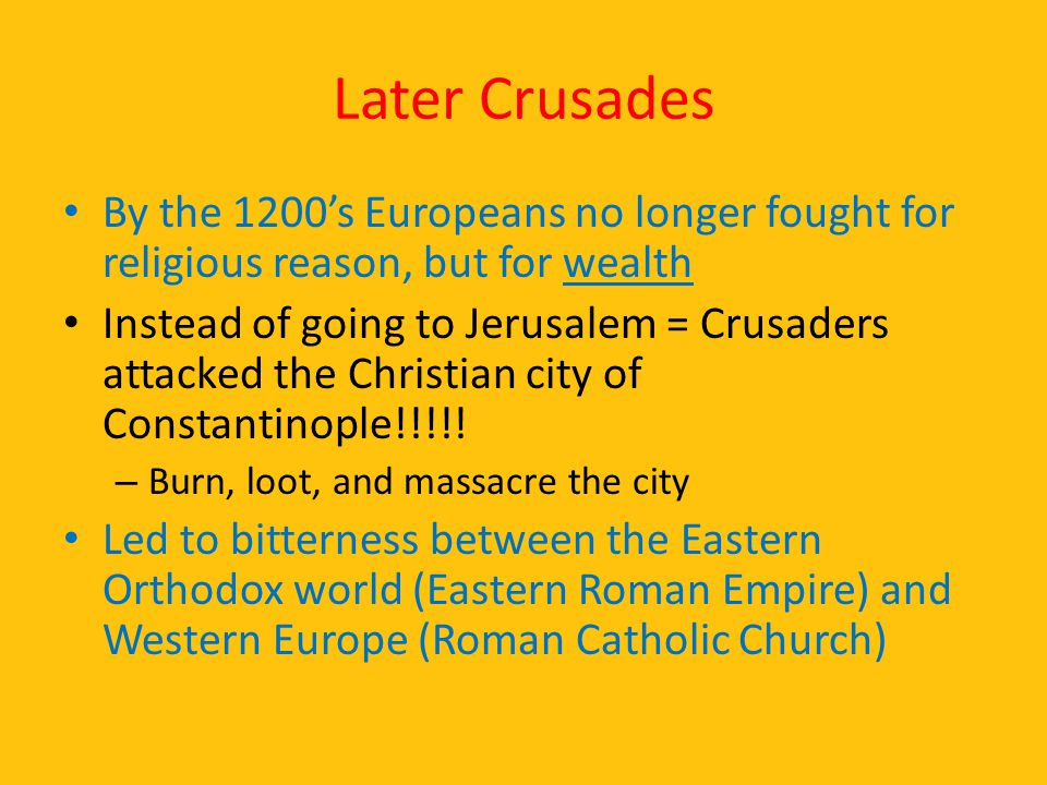 Later Crusades By the 1200's Europeans no longer fought for religious reason, but for wealth Instead of going to Jerusalem = Crusaders attacked the Ch