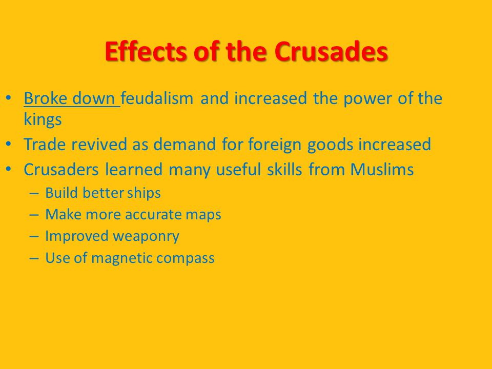 Effects of the Crusades Broke down feudalism and increased the power of the kings Trade revived as demand for foreign goods increased Crusaders learne