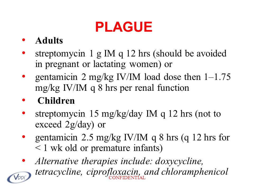 CONFIDENTIAL PLAGUE Adults streptomycin 1 g IM q 12 hrs (should be avoided in pregnant or lactating women) or gentamicin 2 mg/kg IV/IM load dose then 1–1.75 mg/kg IV/IM q 8 hrs per renal function Children streptomycin 15 mg/kg/day IM q 12 hrs (not to exceed 2g/day) or gentamicin 2.5 mg/kg IV/IM q 8 hrs (q 12 hrs for < 1 wk old or premature infants) Alternative therapies include: doxycycline, tetracycline, ciprofloxacin, and chloramphenicol