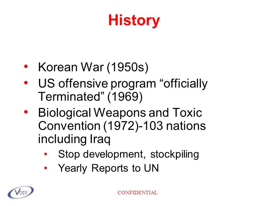 CONFIDENTIAL History Korean War (1950s) US offensive program officially Terminated (1969) Biological Weapons and Toxic Convention (1972)-103 nations including Iraq Stop development, stockpiling Yearly Reports to UN
