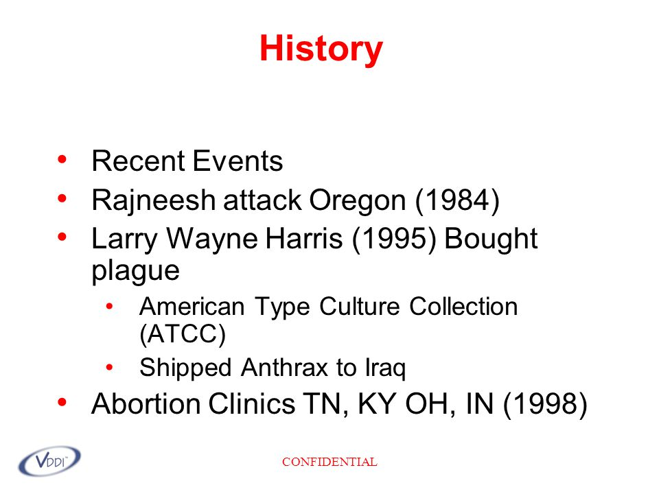 CONFIDENTIAL History Recent Events Rajneesh attack Oregon (1984) Larry Wayne Harris (1995) Bought plague American Type Culture Collection (ATCC) Shipped Anthrax to Iraq Abortion Clinics TN, KY OH, IN (1998)