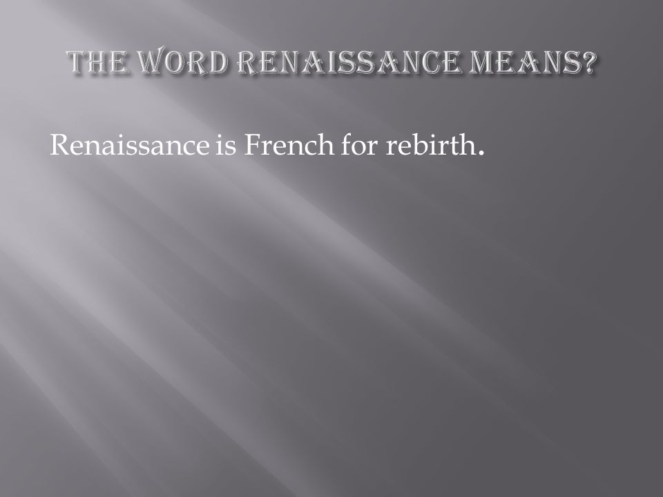 Renaissance is French for rebirth.