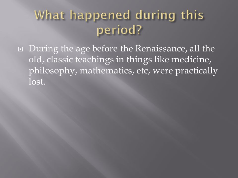  During the age before the Renaissance, all the old, classic teachings in things like medicine, philosophy, mathematics, etc, were practically lost.