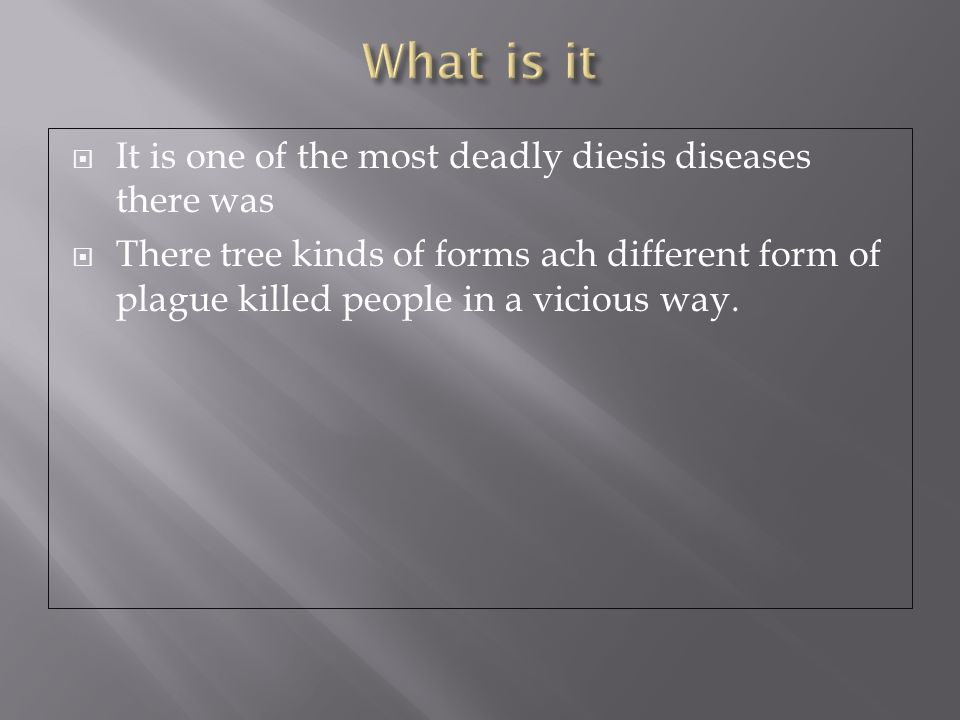  It is one of the most deadly diesis diseases there was  There tree kinds of forms ach different form of plague killed people in a vicious way.