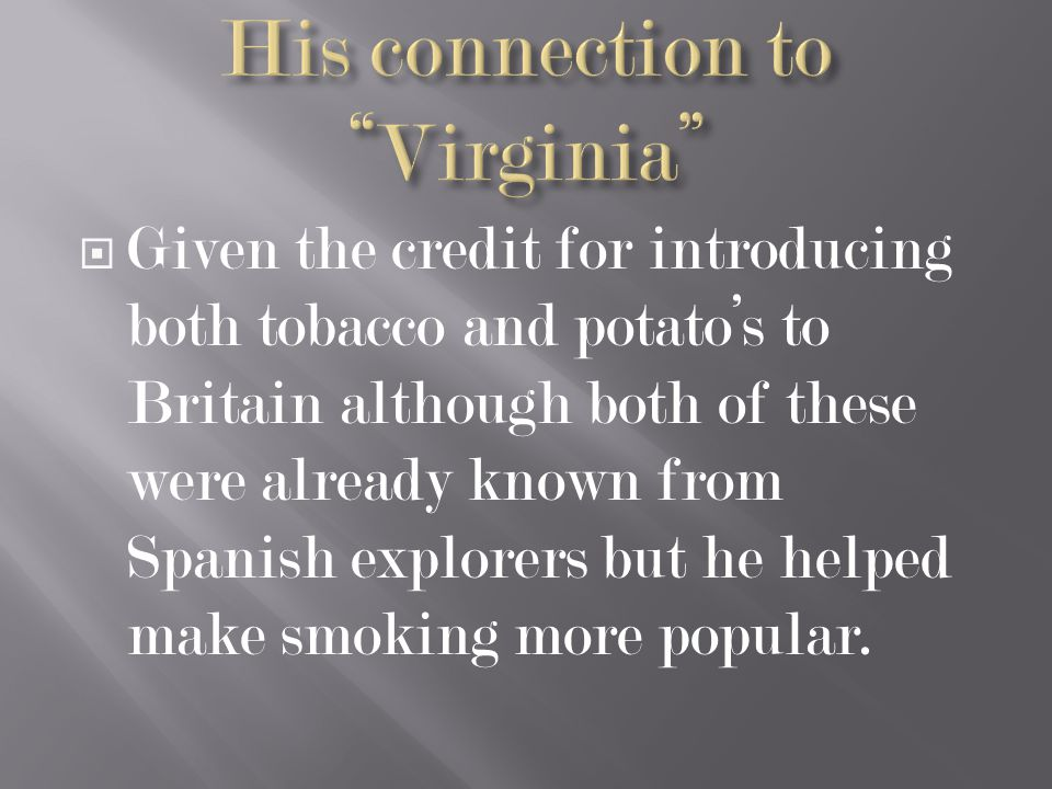  Given the credit for introducing both tobacco and potato's to Britain although both of these were already known from Spanish explorers but he helped