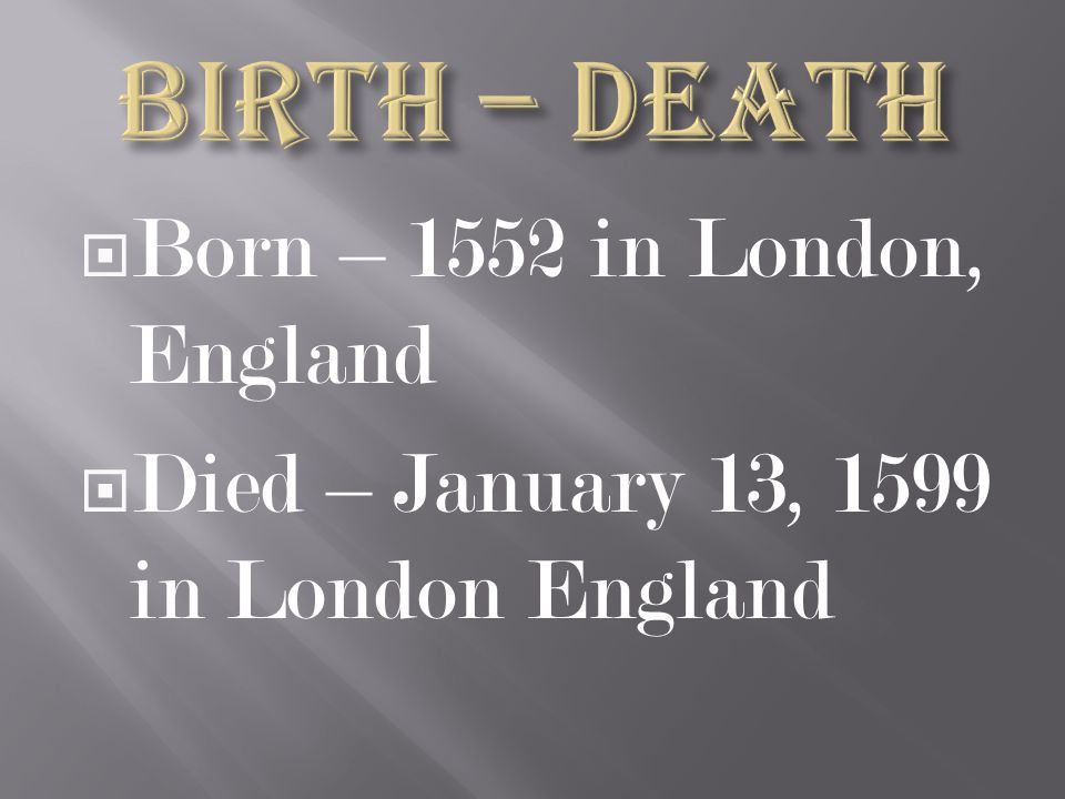  Born – 1552 in London, England  Died – January 13, 1599 in London England