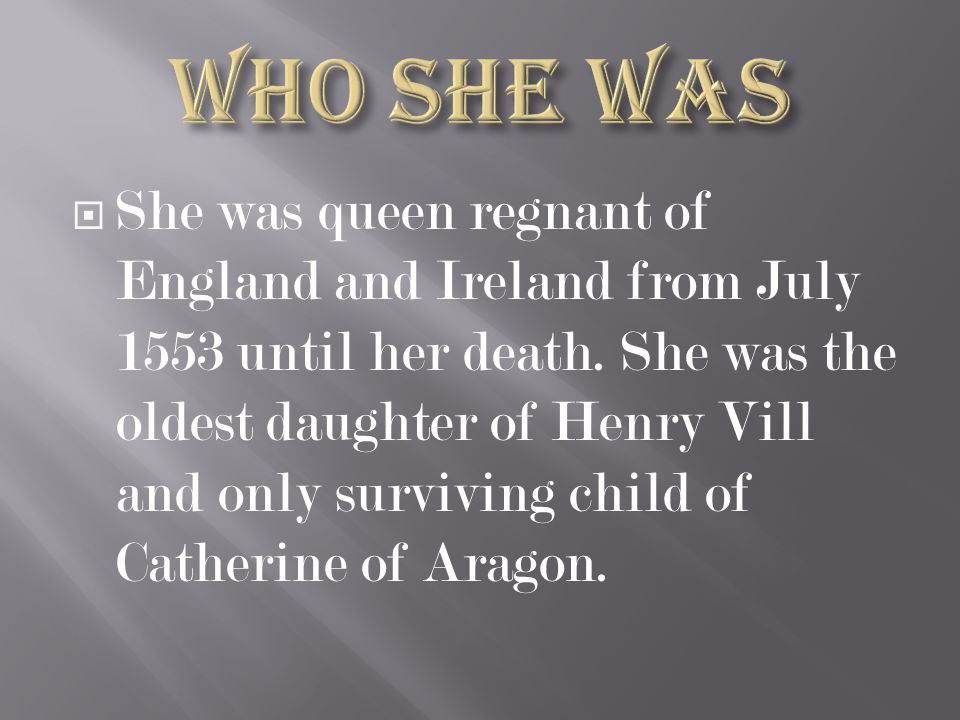  She was queen regnant of England and Ireland from July 1553 until her death. She was the oldest daughter of Henry Vill and only surviving child of C