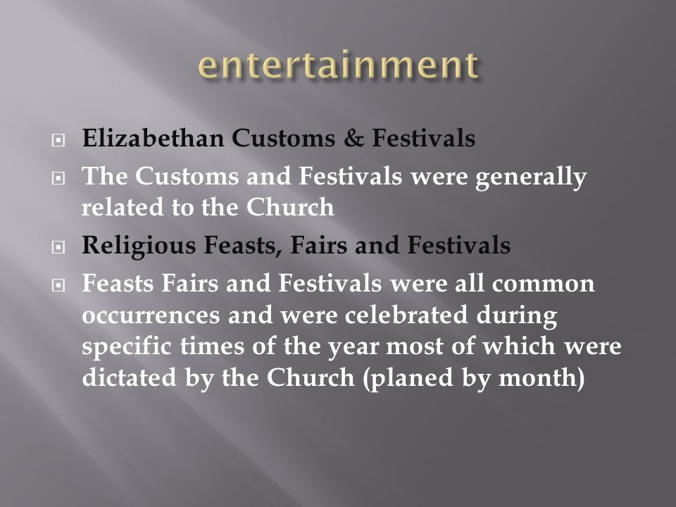  Elizabethan Customs & Festivals  The Customs and Festivals were generally related to the Church  Religious Feasts, Fairs and Festivals  Feasts Fa