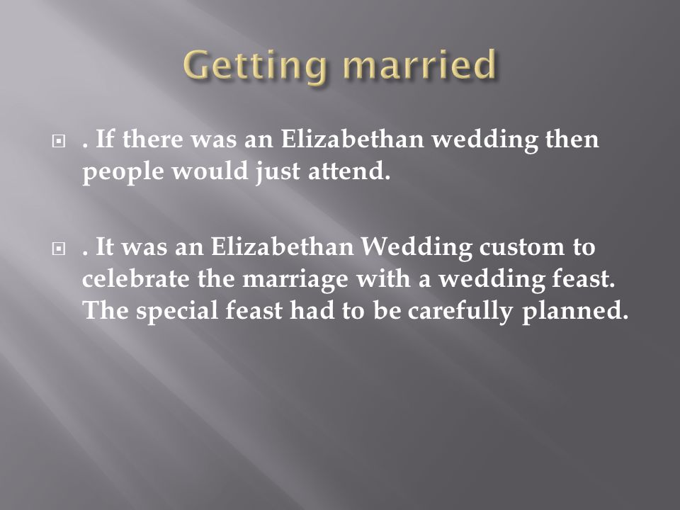 . If there was an Elizabethan wedding then people would just attend. . It was an Elizabethan Wedding custom to celebrate the marriage with a wedding