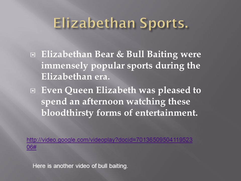  Elizabethan Bear & Bull Baiting were immensely popular sports during the Elizabethan era.  Even Queen Elizabeth was pleased to spend an afternoon w