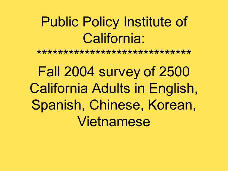 Public Policy Institute of California: ***************************** Fall 2004 survey of 2500 California Adults in English, Spanish, Chinese, Korean, Vietnamese