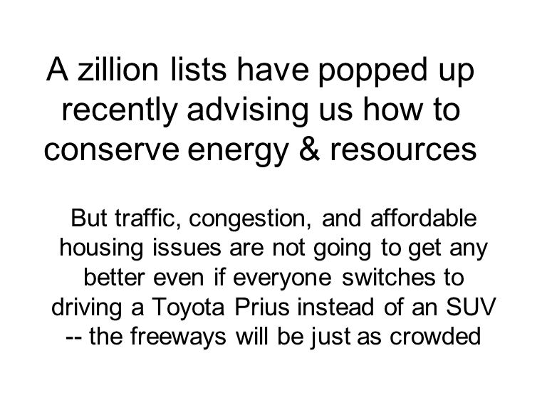 A zillion lists have popped up recently advising us how to conserve energy & resources But traffic, congestion, and affordable housing issues are not going to get any better even if everyone switches to driving a Toyota Prius instead of an SUV -- the freeways will be just as crowded