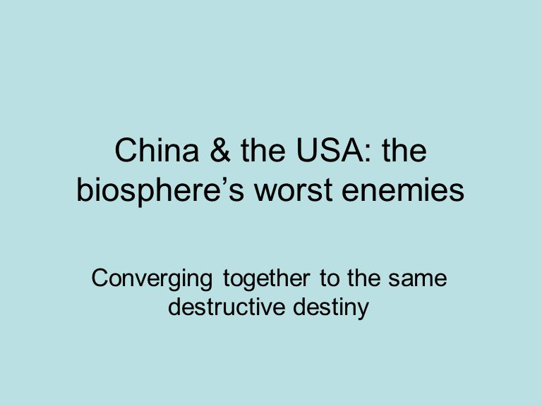 China & the USA: the biosphere's worst enemies Converging together to the same destructive destiny